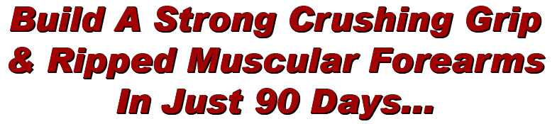 How To Develop A Strong Crushing Grip & Ripped Muscular Forearms In Just 90 Days GUARANTEED!