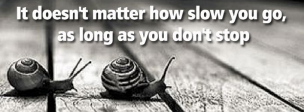 It does not matter how slow you go as long as you do not stop